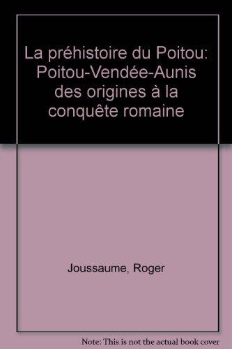 La Préhistoire du Poitou : Poitou, Vendée, Aunis, des origines à la conquête romaine