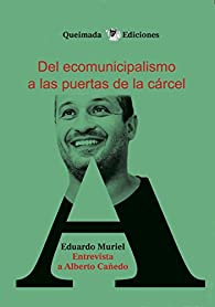 Del Ecomunicipalismo a las puertas de la cárcel: Entrevista a Alberto Cañedo par Eduardo Muriel