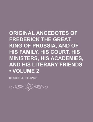 Original Ancedotes of Frederick the Great, King of Prussia, and of His Family, His Court, His Ministers, His Academies, and His Literary Friends (Volume 2)