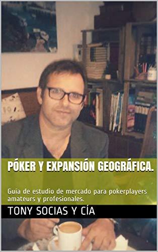Póker y expansión geográfica.: Guía de estudio de mercado para pokerplayers amateurs y profesionales. (Póker y ciencia nº 1) por Tony Socias y Cía