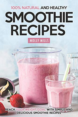 100{67ce9df2f901eecf8489ecab2e71392b73fe77cefe1ea4b2efc2d672190857dd} Natural and Healthy Smoothie Recipes: Reach your Weight Goal With Simple and Delicious Smoothie Recipes