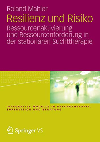 Resilienz und Risiko: Ressourcenaktivierung und Ressourcenförderung in der stationären Suchttherapie (Integrative Modelle in Psychotherapie, Supervision und Beratung)