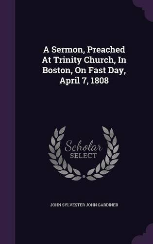 A Sermon, Preached At Trinity Church, In Boston, On Fast Day, April 7, 1808