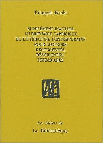 Supplément inactuel au bréviaire capricieux de littérature contemporaine pour lecteurs déconcertés, désorientés, désemparés de François Kasbi ( 21 octobre 2011 )