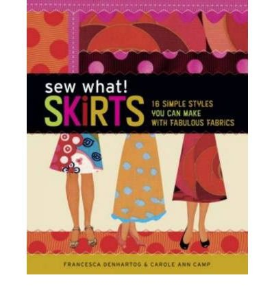 Sew What! Skirts 16 Simple Styles You Can Make with Fabulous Fabrics by Camp, Carole Ann ( Author ) ON May-25-2007, Paperback -