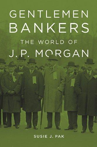 gentlemen-bankers-the-world-of-j-p-morgan-harvard-studies-in-business-history-by-susie-j-pak-2014-10