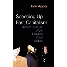 Speeding Up Fast Capitalism: Cultures, Jobs, Families, Schools, Bodies: Internet Culture, Work, Families, Food, Bodies by Ben Agger (2004-07-01)