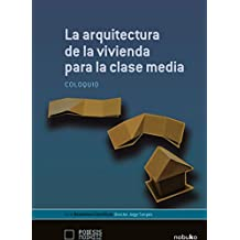 La arquitecura de la vivienda para la clase media / The architecture for the middle class housing: Coloquio