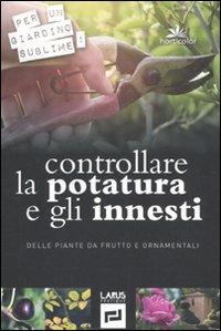 controllare la potatura e gli innesti delle piante da frutto e ornamentali. ediz. illustrata