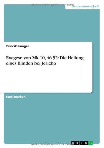 Exegese von Mk 10, 46-52: Die Heilung eines Blinden bei Jericho by Tino Wiesinger (2008-06-19)