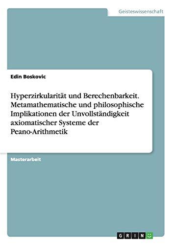Hyperzirkularität und Berechenbarkeit. Metamathematische und philosophische Implikationen der Unvollständigkeit axiomatischer Systeme der Peano-Arithmetik