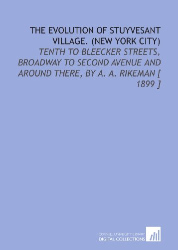 The Evolution of Stuyvesant Village. (New York City): Tenth to Bleecker Streets, Broadway to Second Avenue and Around There, by a. A. Rikeman [ 1899 ]