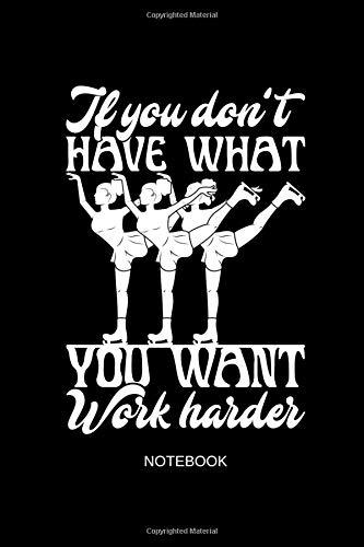 If You Don't Have What You Want Work Harder Notebook: Liniertes Notizbuch - Eiskunstlauf Eislaufen Schlittschuh Hobby Eisläufer Geschenk