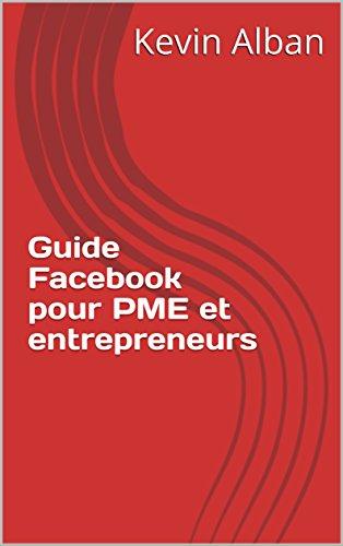 Guide Facebook pour PME et entrepreneurs: Comment créer et utiliser une page Facebook pour attirer facilement et rapidement une clientèle supplémentaire par Kevin Alban