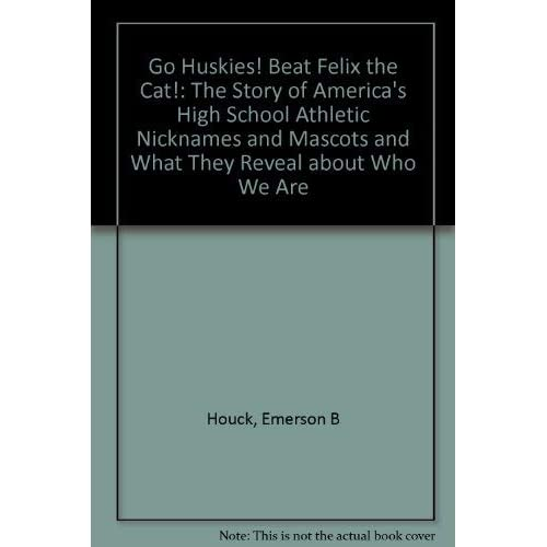Go Huskies! Beat Felix the Cat!: The Story of America's High School Athletic Nicknames and Mascots and What They Reveal about Who We Are