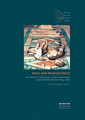 Idols and Museum Pieces: The Nature of Sculpture, its Historiography and Exhibition History 1640-1880 (Studien aus dem Warburg-Haus)