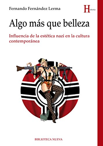 ALGO MÁS QUE BELLEZA. Influencia de la estética nazi en la cultura contemporánea (HISTORIA) por FERNANDO FERNANDEZ LERMA