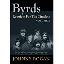 Byrds: Requiem for the Timeless: The Lives of Gene Clark, Michael Clarke, Kevin Kelley, Gram Parsons, Clarence White and Skip Battin