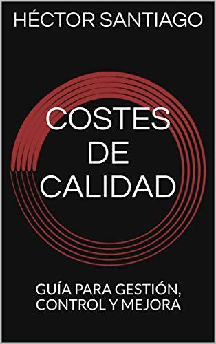 COSTES DE CALIDAD: GUÍA PARA GESTIÓN, CONTROL Y MEJORA por HECTOR SANTIAGO