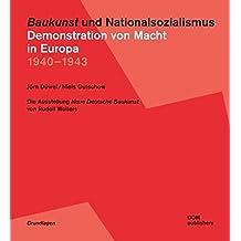 Baukunst und Nationalsozialismus. Demonstration von Macht in Europa 1940-1943: Die Ausstellung Neue Deutsche Baukunst von Rudolf Wolters