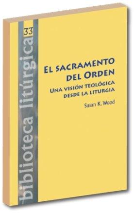 El sacramento del Orden.: Una visión teológica desde la liturgia (BIBLIOTECA LITURGICA) por Susan Wood