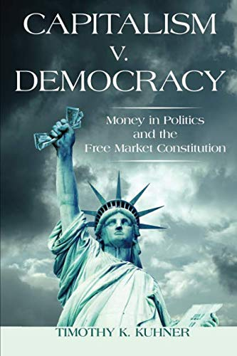 Capitalism v. Democracy: Money in Politics and the Free Market Constitution por Timothy Kuhner