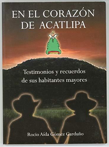 En el corazón de Acatlipa: Testimonios y recuerdos de sus habitantes mayores por Rocío Aída Gómez Garduño