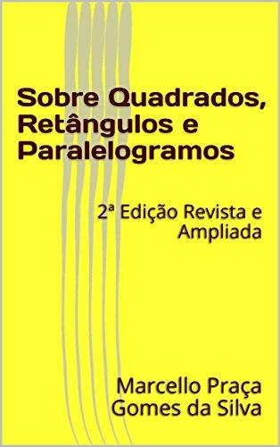 Sobre Quadrados, Retângulos e Paralelogramos: 2ª Edição Revista e Ampliada (Portuguese Edition) por Marcello Praça Gomes da Silva