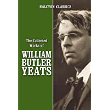 The Collected Works of William Butler Yeats (Unexpurgated Edition) (Halcyon Classics) (English Edition)