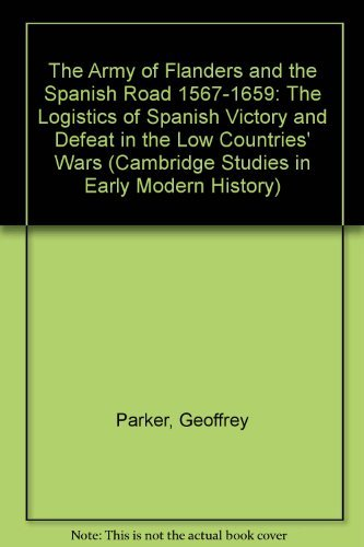 The Army of Flanders and the Spanish Road 1567-1659: The Logistics of Spanish Victory and Defeat in the Low Countries' Wars (Cambridge Studies in Early Modern History) by Geoffrey Parker (1972-09-07)