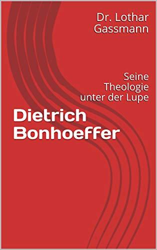 Dietrich Bonhoeffer: Seine Theologie unter der Lupe (Berühmte Theologen unter der Lupe 2)