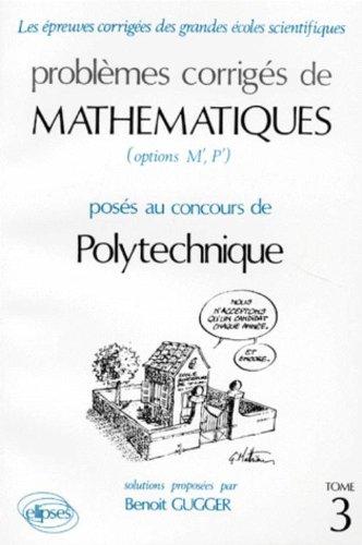 Problèmes corrigés de mathématiques (options M', P') posés au concours de Polytechnique: Tome 3 par Benoît Gugger