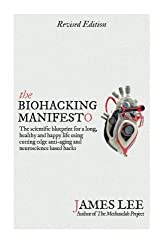 The Biohacking Manifesto: The scientific blueprint for a long, healthy and happy life using cutting edge anti-aging and neuroscience based hacks by James Lee (2015-05-01)