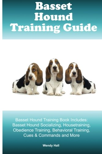 Basset Hound Training Guide Basset Hound Training Book Includes: Basset Hound Socializing, Housetraining, Obedience Training, Behavioral Training, Cues & Commands and More