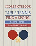 Table Tennis Score Notebook: Table Tennis Game Record Keeper Book, Table Tennis Scoresheet, Table Tennis Score Card, Ping Pong Writing Note, Report the results of a table tennis match, 100 Pages