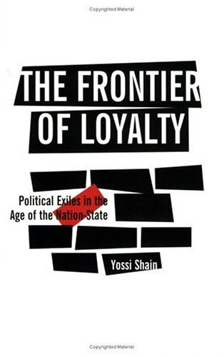 The Frontier of Loyalty: Political Exiles in the Age of the Nation-state: Written by Yossi Shain, 2005 Edition, (New edition) Publisher: The University of Michigan Press [Paperback]