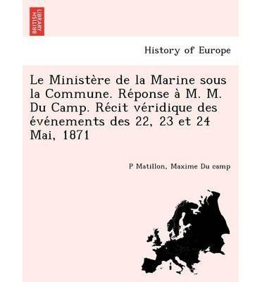 Le Ministe Re de La Marine Sous La Commune. Re Ponse A M. M. Du Camp. Re Cit Ve Ridique Des E Ve Nements Des 22, 23 Et 24 Mai, 1871 (Paperback)(French) - Common
