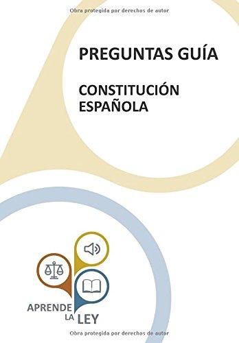 PREGUNTAS GUÍA - CONSTITUCIÓN ESPAÑOLA: Una herramienta esencial para el estudio, comprensión y memorización de la Constitución