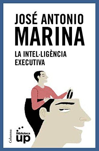 La intel·ligència executiva (NO FICCIÓ COLUMNA Book 83) (Catalan Edition) por José Antonio Marina Torres