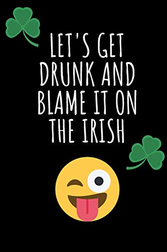 Let's Get Drunk And Blame It On The Irish: Gag Funny Notebook for St. Patrick's Day - Birthday/ Rude Naughty Journal, Funny Blank Book for Best ... (Unique Alternative to a Greeting Card)