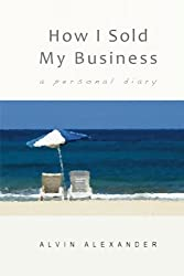 How I Sold My Business: a personal diary by Mr. Alvin J Alexander (2014-02-03)
