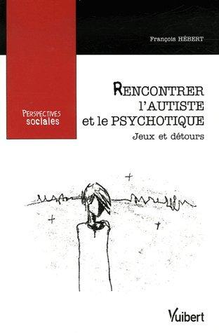 Rencontrer l'autiste et le psychotique : Jeux et détours par François Hébert