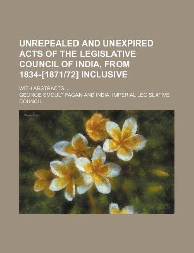 Unrepealed and Unexpired Acts of the Legislative Council of India, from 1834-[187172] Inclusive; With Abstracts