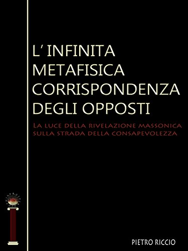Linfinita metafisica corrispondenza degli opposti: La luce della rivelazione massonica sulla strada della consapevolezza (Prosperosophia)