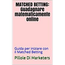 Matched Betting: Guadagnare matematicamente online: Guida per iniziare con il Matched Betting (Pillole Di Marketers Vol. 1)