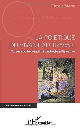 La poïétique du vivant au travail: D'un essor de créativité partagée à l'épreuve par Carole Maire