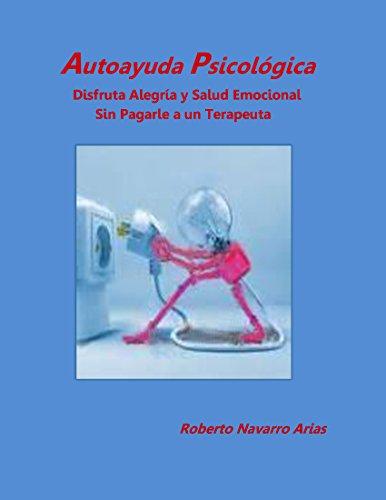 Autoayuda Psicológica: Disfruta Alegría y Salud Emocional sin Pagarle a un Terapeuta por Roberto Navarro Arias
