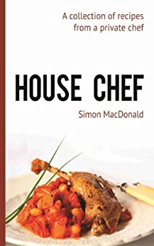 House Chef: A collection of recipes from a private chef by [MacDonald, Simon]