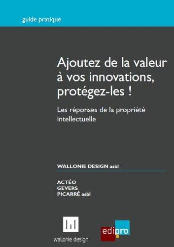 Ajoutez de la valeur à vos innovations, protégez-les ! : Les réponses de la propriété intellectuelle par Stéphanie Koch