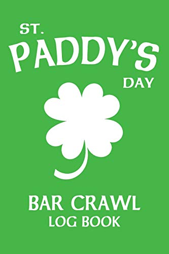 St Paddy's Day Bar Crawl Log Book: The Complete Journal for Your Saint Patrick's Day Shenanigans